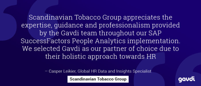 Scandinavian Tobacco Group appreciates the expertise, guidance and professionalism provided by the Gavdi team throughout our SAP SuccessFactors People Analytics implementation. We selected Gavdi as our partner of choice due to their holistic approach towards HR